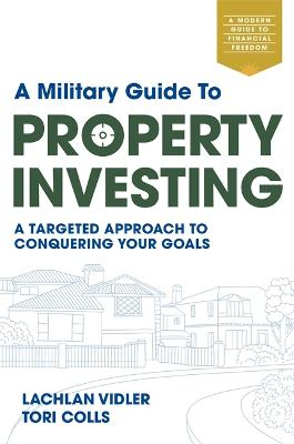 A Military Guide to Property Investing: A targeted approach to conquering your goals by Lachlan Vidler