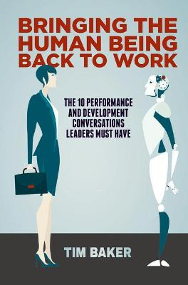 Bringing the Human Being Back to Work: The 10 Performance and Development Conversations Leaders Must Have by Tim Baker