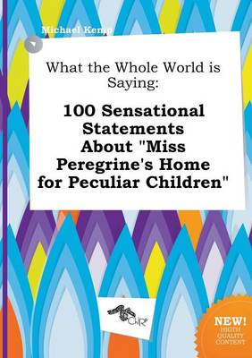 What the Whole World Is Saying: 100 Sensational Statements about Miss Peregrine's Home for Peculiar Children by Michael Kemp