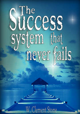 The Success System That Never Fails by Stone W Clement
