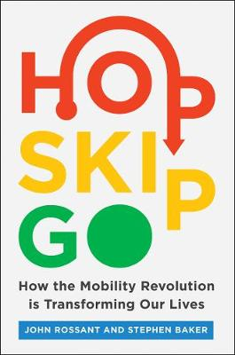 Hop, Skip, Go: How the Mobility Revolution Is Transforming Our Lives by John Rossant