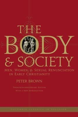 The Body and Society: Men, Women, and Sexual Renunciation in Early Christianity by Peter Brown