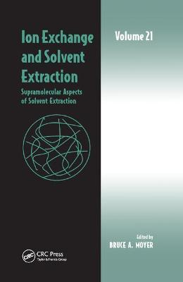 Ion Exchange and Solvent Extraction: Volume 21, Supramolecular Aspects of Solvent Extraction by Bruce A Moyer