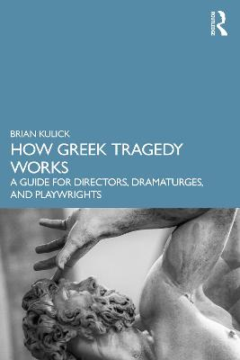 How Greek Tragedy Works: A Guide for Directors, Dramaturges, and Playwrights by Brian Kulick