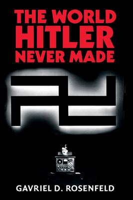World Hitler Never Made by Gavriel D. Rosenfeld