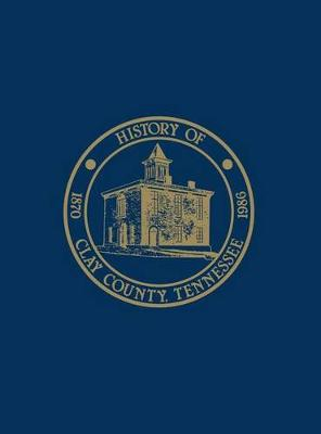 Clay Co, TN - Hist & Families - Vol I by Clay County Homecoming 86 Historical Book Committee