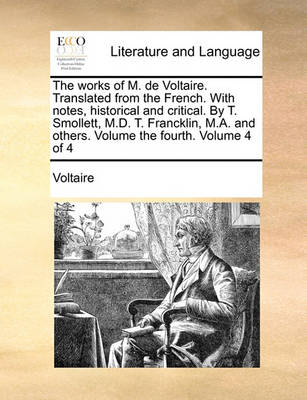 The Works of M. de Voltaire. Translated from the French. with Notes, Historical and Critical. by T. Smollett, M.D. T. Francklin, M.A. and Others. Volume the Fourth. Volume 4 of 4 by Voltaire