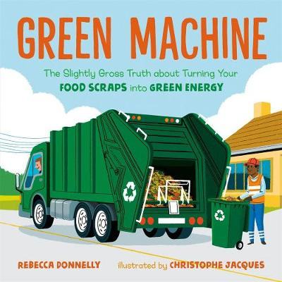 Green Machine: The Slightly Gross Truth About Turning Your Food Scraps into Green Energy by Rebecca Donnelly