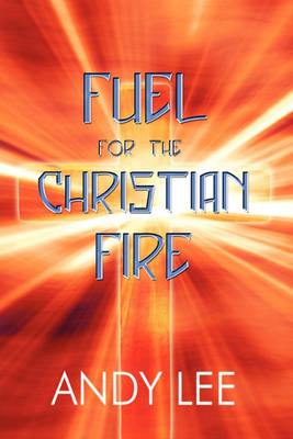 Fuel for the Christian Fire by Andy Lee