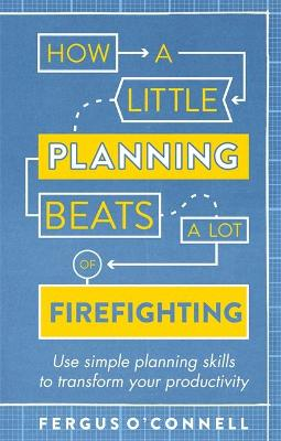 How a Little Planning Beats a Lot of Firefighting by Fergus O'Connell