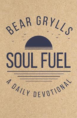 Soul Fuel: A Daily Devotional by Bear Grylls