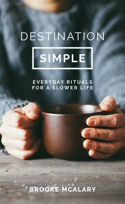 Destination Simple: Everyday Rituals for a Slower Life by Brooke McAlary