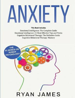 Anxiety: How to Retrain Your Brain to Eliminate Anxiety, Depression and Phobias Using Cognitive Behavioral Therapy, and Develop Better Self-Awareness and Relationships with Emotional Intelligence by Ryan James