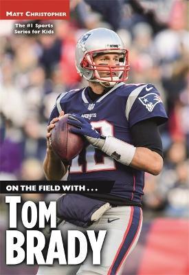 On the Field with...Tom Brady by Matt Christopher