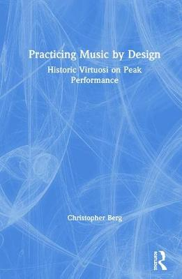 Practicing Music by Design: Historic Virtuosi on Peak Performance by Christopher Berg
