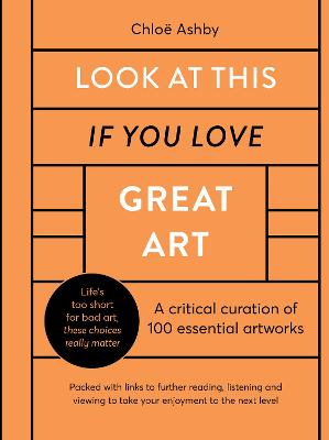 Look At This If You Love Great Art: A critical curation of 100 essential artworks * Packed with links to further reading, listening and viewing to take your enjoyment to the next level book