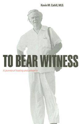 To Bear Witness by Kevin M. Cahill, M.D.
