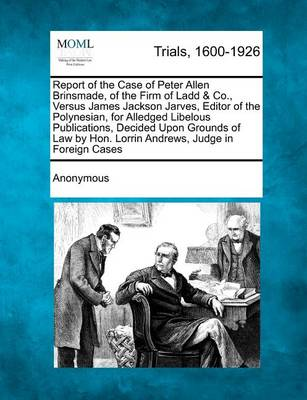 Report of the Case of Peter Allen Brinsmade, of the Firm of Ladd & Co., Versus James Jackson Jarves, Editor of the Polynesian, for Alledged Libelous P by Anonymous