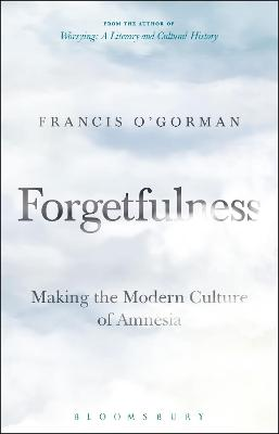 Forgetfulness: Making the Modern Culture of Amnesia by Francis O'Gorman