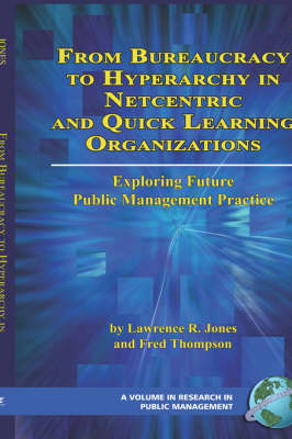 From Bureaucracy to Hyperarchy in Netcentric and Quick Learning Organizations Exploring Future Public Management Practice by Lawrence R. Jones