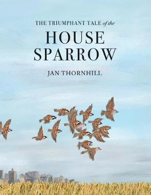 The Triumphant Tale of the House Sparrow by Jan Thornhill