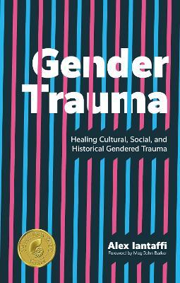Gender Trauma: Healing Cultural, Social, and Historical Gendered Trauma by Alex Iantaffi