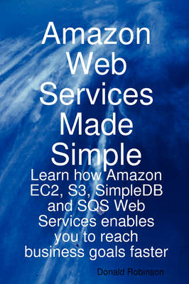 Amazon Web Services Made Simple: Learn How Amazon Ec2, S3, Simpledb and Sqs Web Services Enables You to Reach Business Goals Faster by Donald Robinson