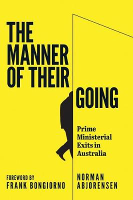 The Manner of Their Going: Prime Ministerial Exits from Lynne to Abbott by Norman Abjorensen