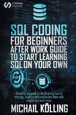 SQL Coding for Beginners: After work guide to start learning SQL on your own. Surprise yourself by discovering how to manage, analyze and manipulate data with simple tips and tricks. by Michail Koelling