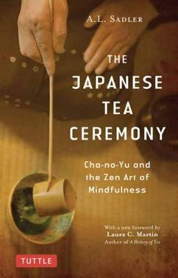 The The Japanese Tea Ceremony: Cha-no-Yu and the Zen Art of Mindfulness by A. L. Sadler