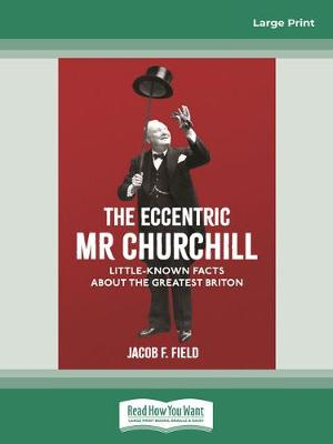 The Eccentric Mr Churchill: Little Known Facts about the Greatest Briton by Jacob F. Field