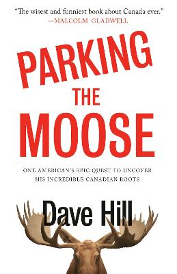 Parking the Moose: One American's Epic Quest to Uncover His Incredible Canadian Roots by Dave Hill