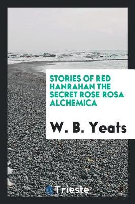 Stories of Red Hanrahan, the Secret Rose, Rosa Alchemica by W B Yeats