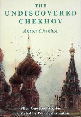 The Undiscovered Chekhov: Fifty New Stories by Anton Pavlovich Chekhov