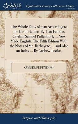 The Whole Duty of Man According to the Law of Nature. by That Famous Civilian Samuel Puffendorf, ... Now Made English. the Fifth Edition with the Notes of Mr. Barbeyrac, ... and Also an Index ... by Andrew Tooke, by Samuel Pufendorf