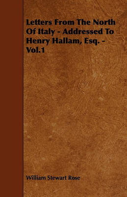 Letters From The North Of Italy - Addressed To Henry Hallam, Esq. - Vol.1 by William Stewart Rose