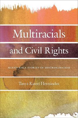 Multiracials and Civil Rights: Mixed-Race Stories of Discrimination by Tanya Kateri Hernandez
