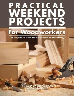 Practical Weekend Projects for Woodworkers: 35 Projects to Make for Every Room of Your Home by Phillip Gardner