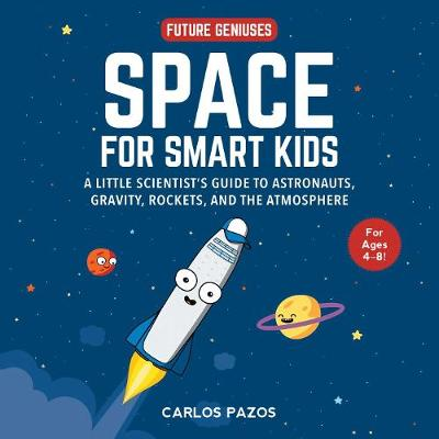 Space for Smart Kids: A Little Scientist's Guide to Astronauts, Gravity, Rockets, and the Atmosphere by Carlos Pazos