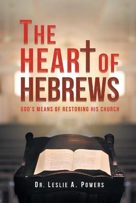 The Heart of Hebrews: God's Means of Restoring His Church by Dr Leslie a Powers
