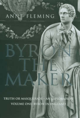 Byron the Maker: The Truth or Masquerade - an Exploration: v. 1: Byron in England by Anne Fleming