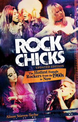 Rock Chicks: The Hottest Female Rockers from the 1960's to Now by Alison Stieven-Taylor
