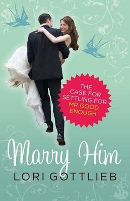 Marry Him: The Case for Settling for Mr Good Enough by Gottlieb Lori