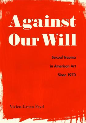 Against Our Will: Sexual Trauma in American Art Since 1970 book