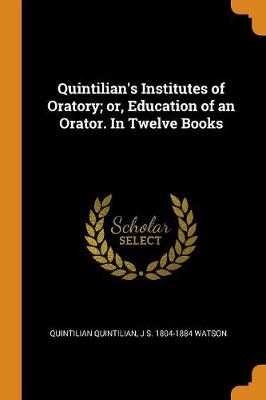 Quintilian's Institutes of Oratory; Or, Education of an Orator. in Twelve Books by Quintilian Quintilian