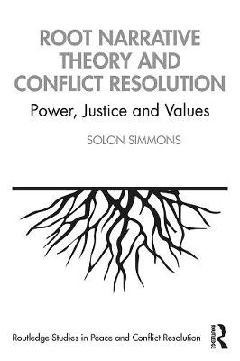Root Narrative Theory and Conflict Resolution: Power, Justice and Values by Solon J. Simmons
