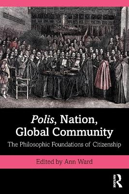Polis, Nation, Global Community: The Philosophic Foundations of Citizenship by Ann Ward