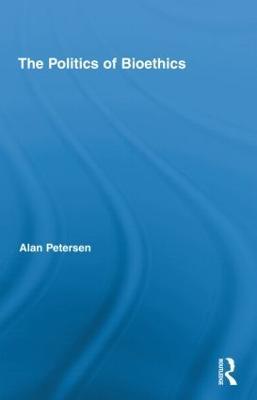The Politics of Bioethics by Alan Petersen