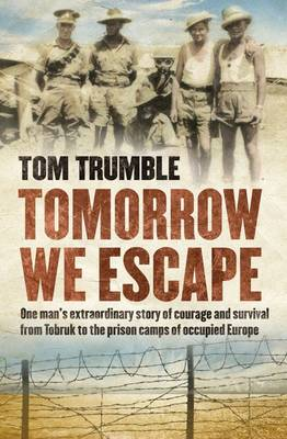 Tomorrow We Escape: One man's extraordinary story of courage and survival from Tobruk to the prison camps of occupied Europe book