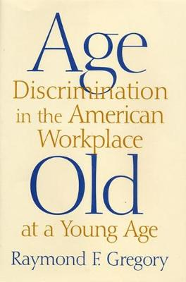 Age Discrimination in the American Workplace by Raymond F. Gregory
